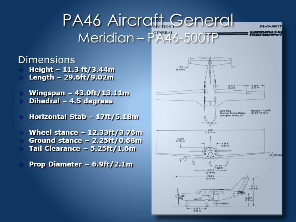 PA46 Aircraft General Meridian – PA46-500TP Dimensions  Height – 11.3 ft/3.44m  Length – 29.6ft/9.02m  Wingspan – 43.0ft/13.11m  Dihedral – 4.5 degrees  Horizontal Stab – 17ft/5.18m  Wheel stance – 12.33ft/3.76m  Ground stance – 2.25ft/0.68m  Tail Clearance – 5.25ft/1.6m  Prop Diameter – 6.9ft/2.1m