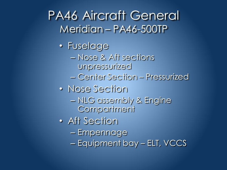 PA46 Aircraft General Meridian – PA46-500TP Fuselage Fuselage – Nose & Aft sections unpressurized – Center Section – Pressurized Nose Section Nose Section – NLG assembly & Engine Compartment Aft Section Aft Section – Empennage – Equipment bay – ELT, VCCS
