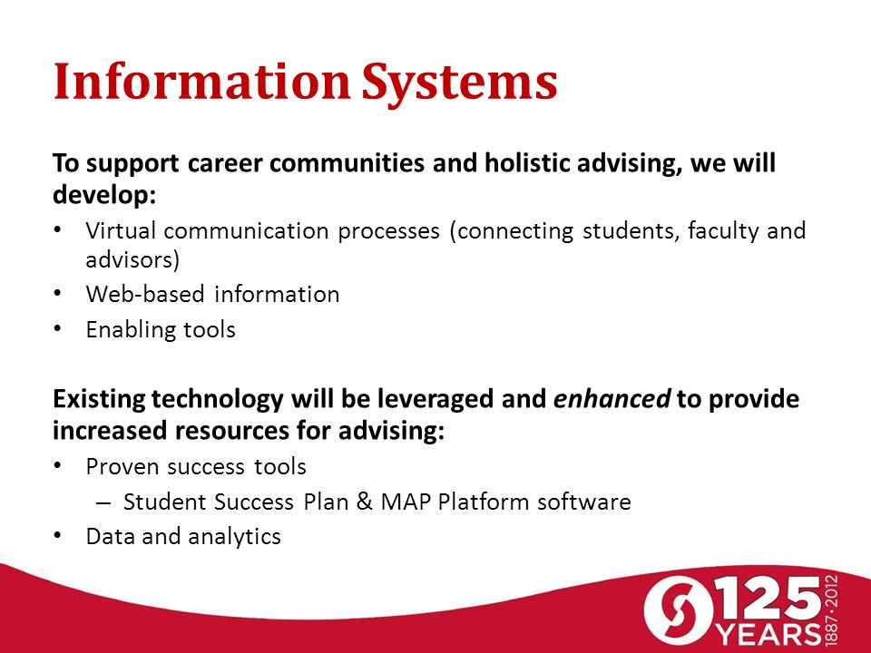 Information Systems To support career communities and holistic advising, we will develop: Virtual communication processes (connecting students, faculty and advisors) Web-based information Enabling tools Existing technology will be leveraged and enhanced to provide increased resources for advising: Proven success tools – Student Success Plan & MAP Platform software Data and analytics