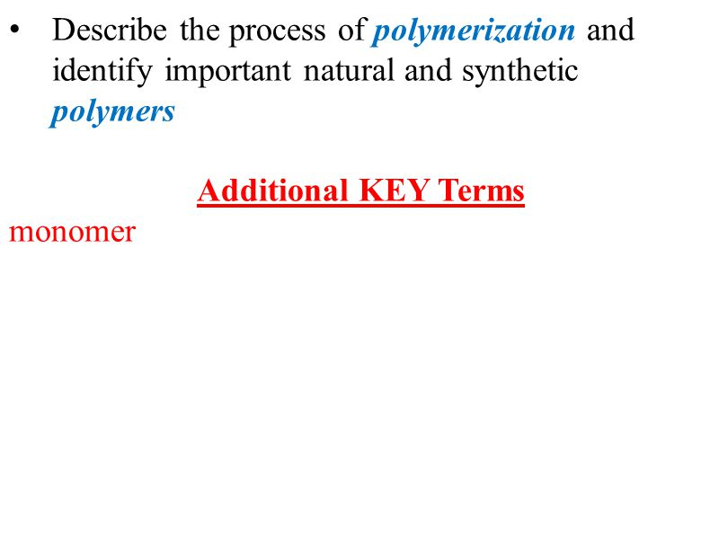 Describe the process of polymerization and identify important natural and synthetic polymers Additional KEY Terms monomer