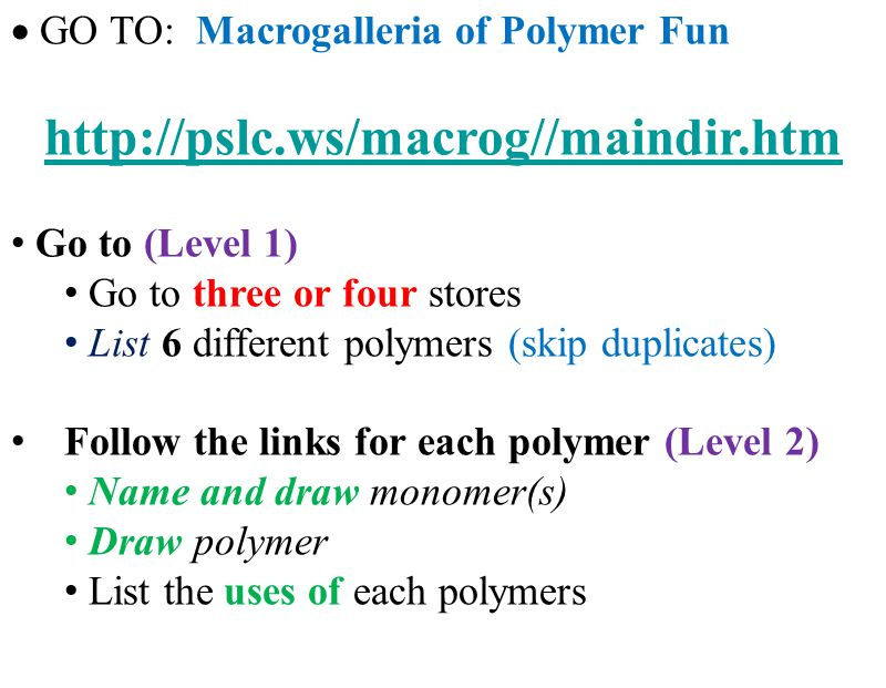 GO TO: Macrogalleria of Polymer Fun http://pslc.ws/macrog//maindir.htm Go to (Level 1) Go to three or four stores List 6 different polymers (skip duplicates) Follow the links for each polymer (Level 2) Name and draw monomer(s) Draw polymer List the uses of each polymers