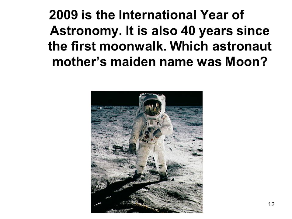 12 2009 is the International Year of Astronomy. It is also 40 years since the first moonwalk.