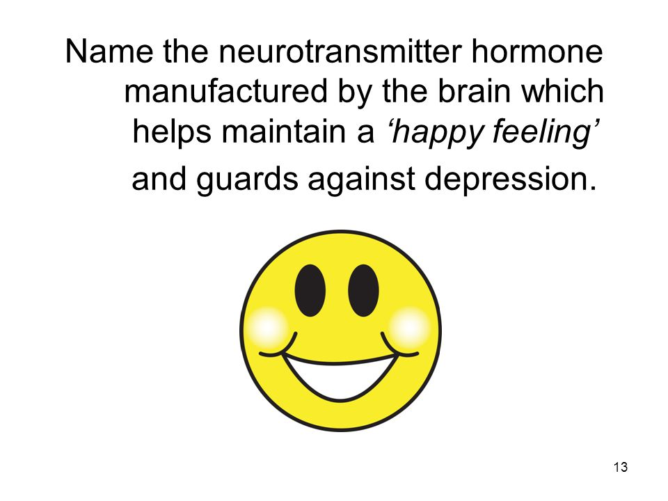 13 Name the neurotransmitter hormone manufactured by the brain which helps maintain a 'happy feeling' and guards against depression.