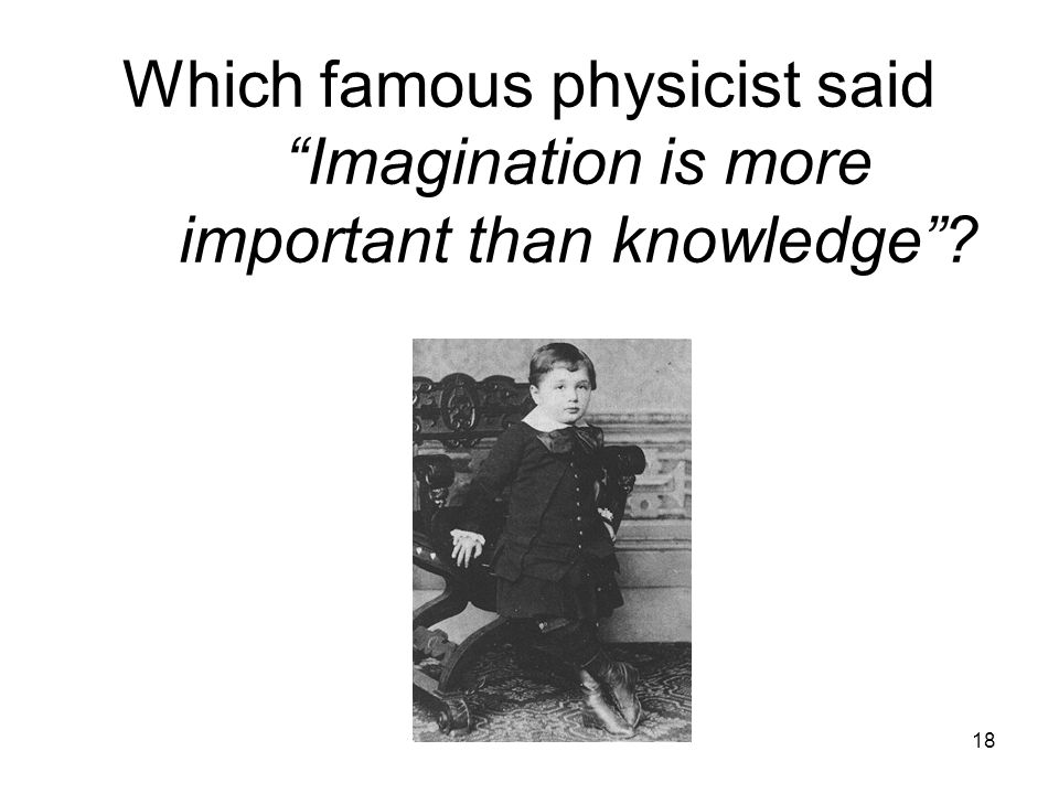 18 Which famous physicist said Imagination is more important than knowledge