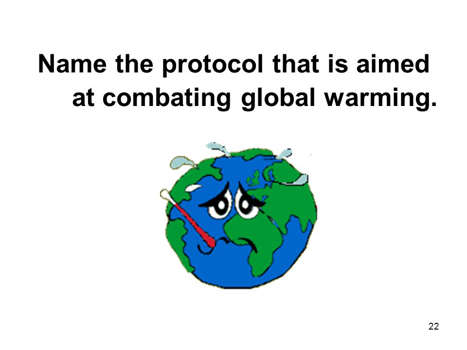 22 Name the protocol that is aimed at combating global warming.