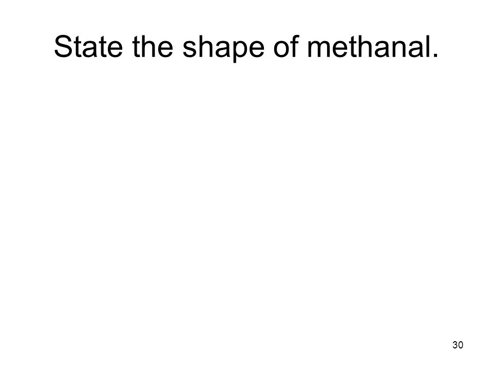 30 State the shape of methanal.