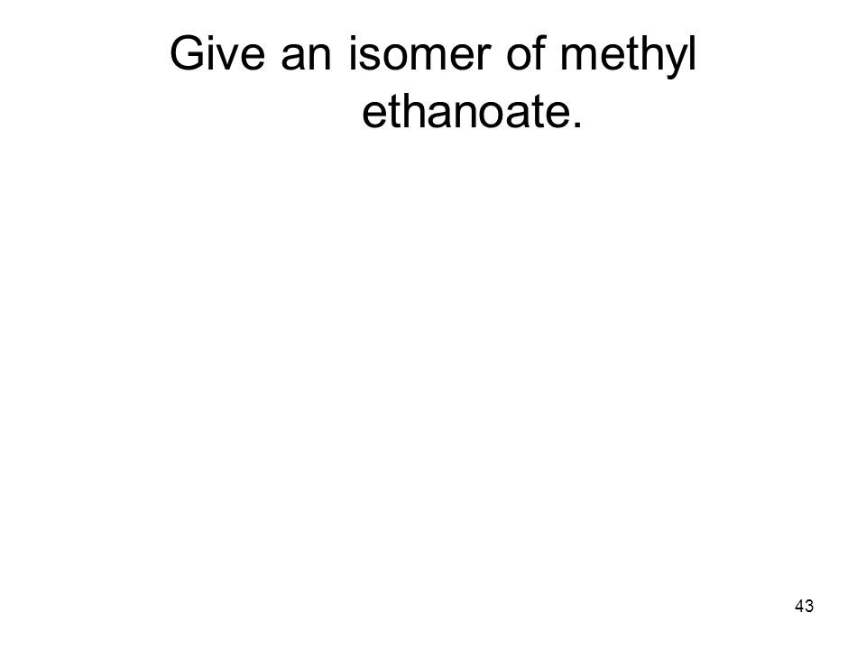 43 Give an isomer of methyl ethanoate.