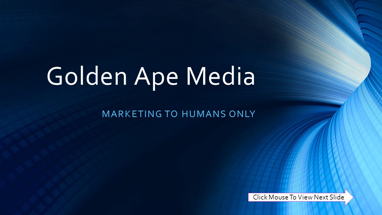 Golden Ape Media MARKETING TO HUMANS ONLY Click Mouse To View Next Slide