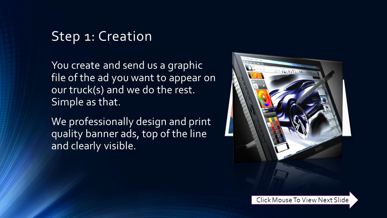 Step 1: Creation You create and send us a graphic file of the ad you want to appear on our truck(s) and we do the rest.