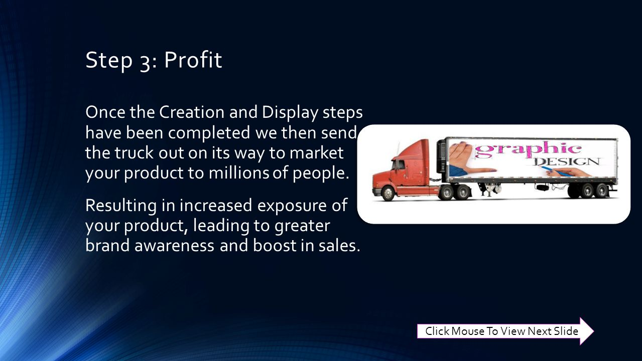 Step 3: Profit Once the Creation and Display steps have been completed we then send the truck out on its way to market your product to millions of people.