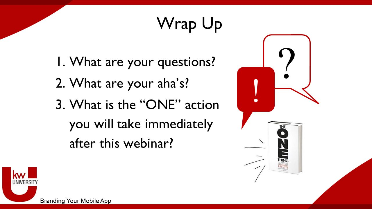 """Wrap Up 1.What are your questions? 2.What are your aha's? 3.What is the """"ONE"""" action you will take immediately after this webinar? ? ! Branding Your M"""