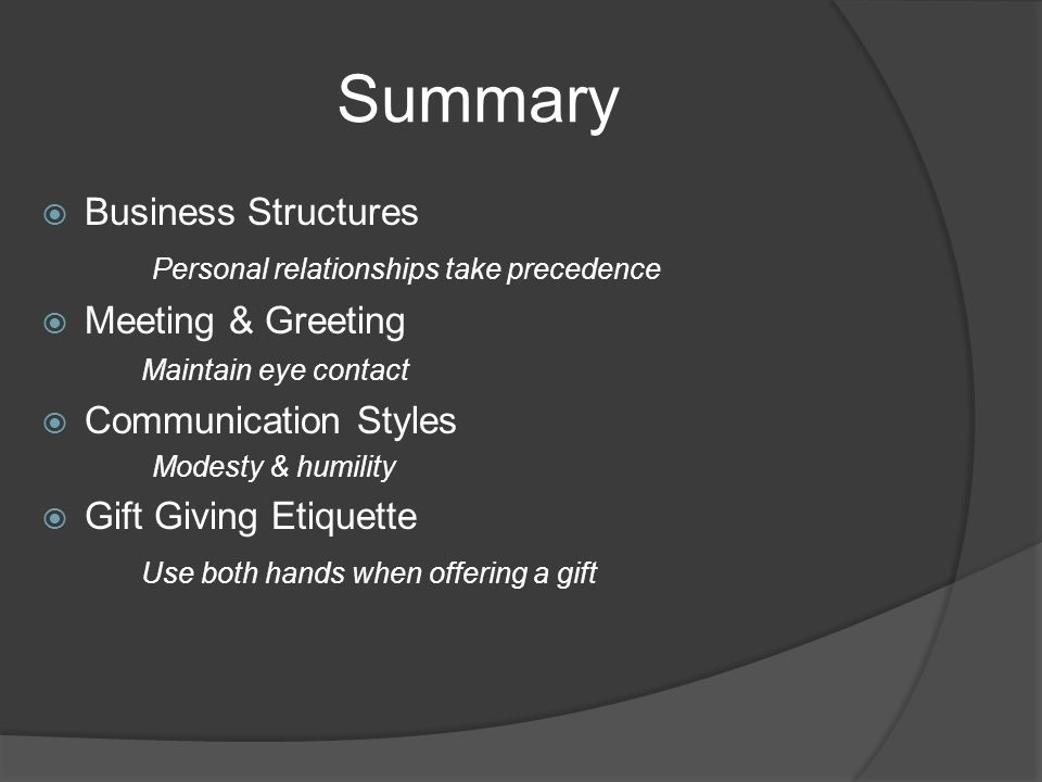 Summary  Business Structures Personal relationships take precedence  Meeting & Greeting Maintain eye contact  Communication Styles Modesty & humility  Gift Giving Etiquette Use both hands when offering a gift