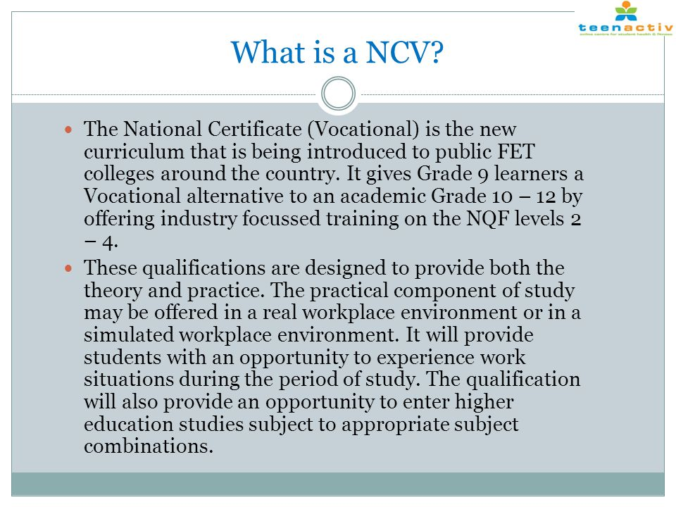 What is a NCV? The National Certificate (Vocational) is the new curriculum that is being introduced to public FET colleges around the country. It give
