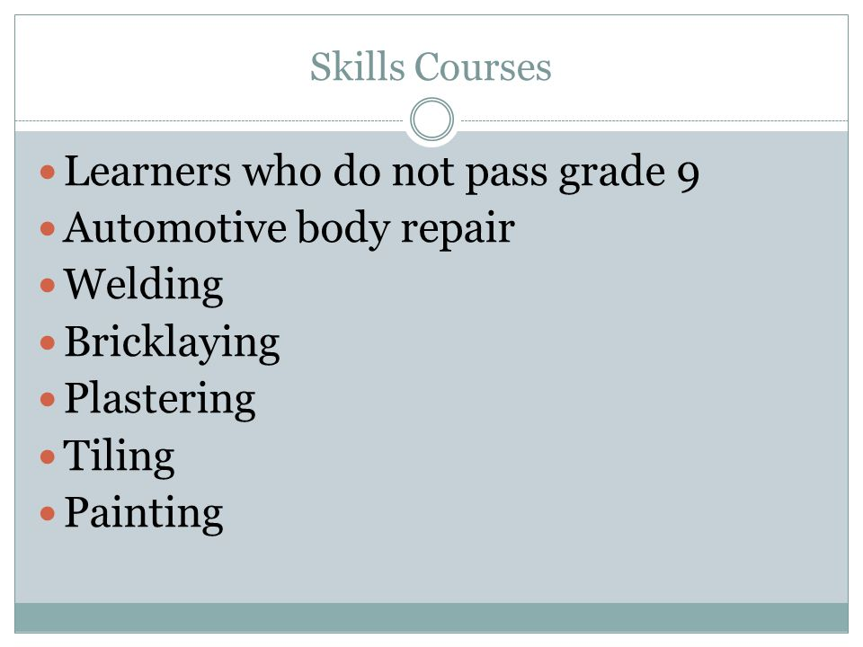 Skills Courses Learners who do not pass grade 9 Automotive body repair Welding Bricklaying Plastering Tiling Painting