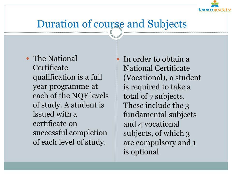 Duration of course and Subjects The National Certificate qualification is a full year programme at each of the NQF levels of study.