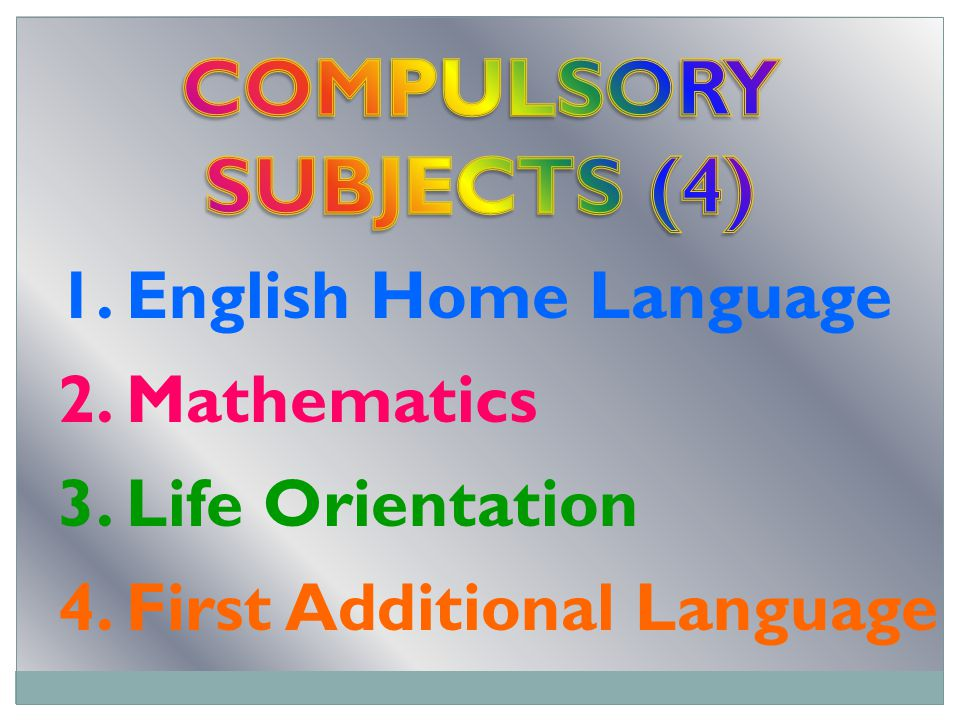 1. English Home Language 2. Mathematics 3. Life Orientation 4. First Additional Language