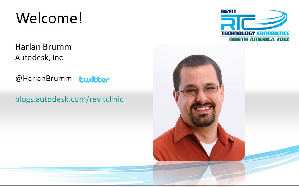 Welcome! Harlan Brumm Autodesk, Inc. @HarlanBrumm blogs.autodesk.com/revitclinic
