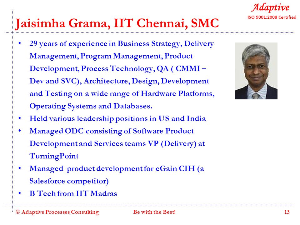 Quality Consulting Jaisimha Grama, IIT Chennai, SMC 29 years of experience in Business Strategy, Delivery Management, Program Management, Product Development, Process Technology, QA ( CMMI – Dev and SVC), Architecture, Design, Development and Testing on a wide range of Hardware Platforms, Operating Systems and Databases.