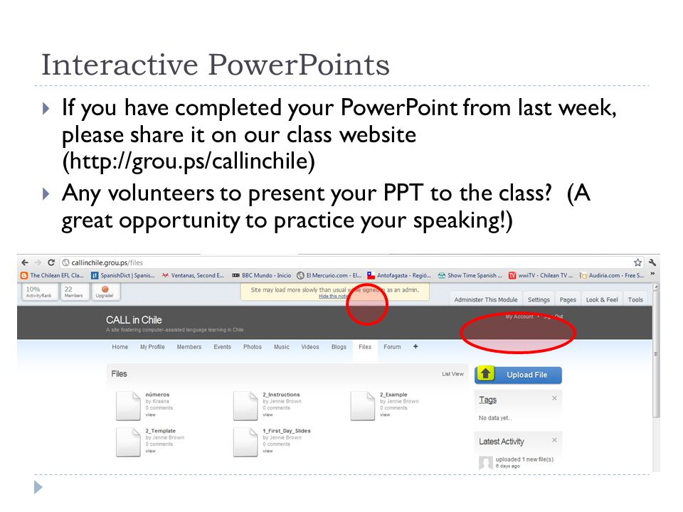 Interactive PowerPoints  If you have completed your PowerPoint from last week, please share it on our class website (http://grou.ps/callinchile)  Any volunteers to present your PPT to the class.