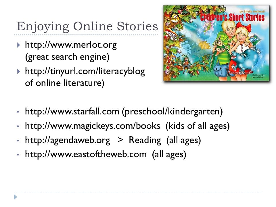 Enjoying Online Stories  http://www.merlot.org (great search engine)  http://tinyurl.com/literacyblog (good index of online literature) http://www.starfall.com (preschool/kindergarten) http://www.magickeys.com/books (kids of all ages) http://agendaweb.org > Reading (all ages) http://www.eastoftheweb.com (all ages)