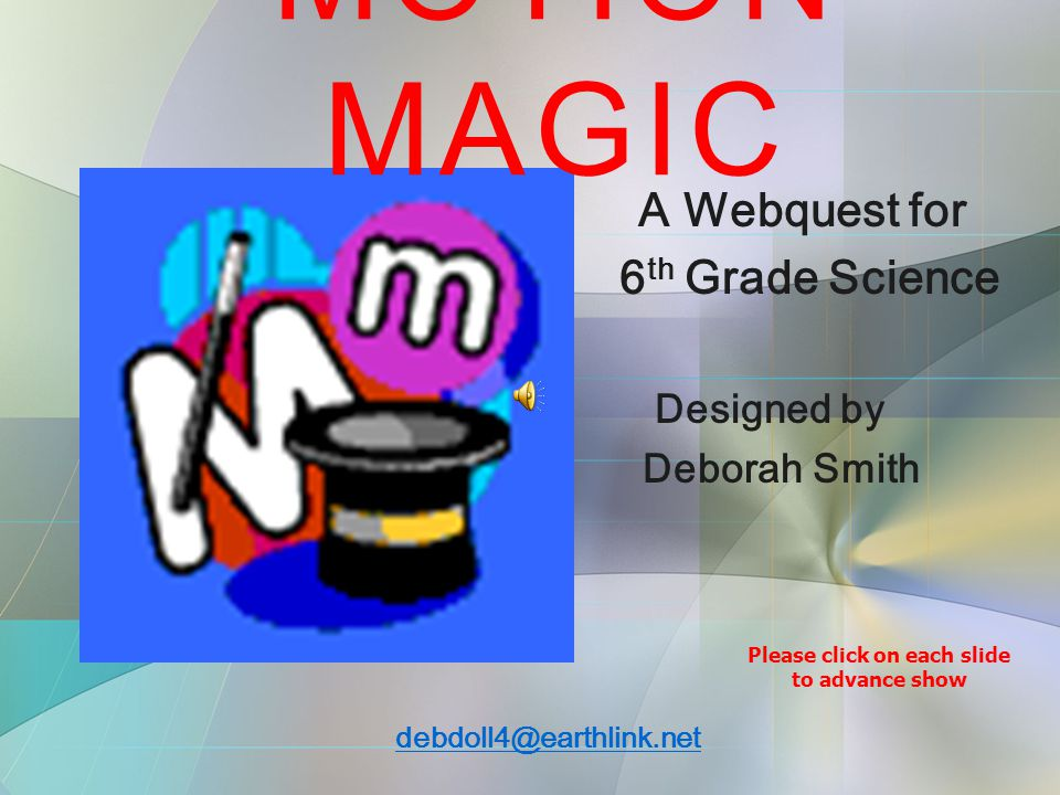 A Webquest for 6 th Grade Science Designed by Deborah Smith debdoll4@earthlink.net MOTION MAGIC Please click on each slide to advance show