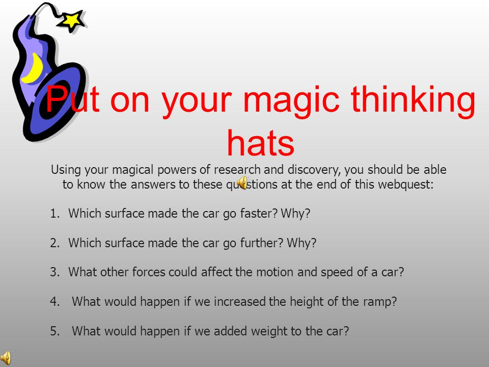 Put on your magic thinking hats Using your magical powers of research and discovery, you should be able to know the answers to these questions at the end of this webquest: 1.Which surface made the car go faster.