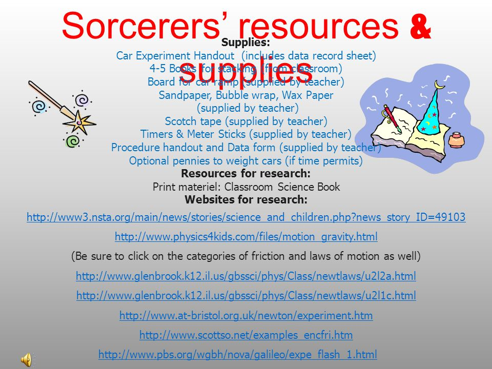 Sorcerers' resources & supplies Supplies: Car Experiment Handout (includes data record sheet) 4-5 Books for stacking (from classroom) Board for car ramp (supplied by teacher) Sandpaper, Bubble wrap, Wax Paper (supplied by teacher) Scotch tape (supplied by teacher) Timers & Meter Sticks (supplied by teacher) Procedure handout and Data form (supplied by teacher) Optional pennies to weight cars (if time permits) Resources for research: Print materiel: Classroom Science Book Websites for research: http://www3.nsta.org/main/news/stories/science_and_children.php?news_story_ID=49103 http://www.physics4kids.com/files/motion_gravity.html (Be sure to click on the categories of friction and laws of motion as well) http://www.glenbrook.k12.il.us/gbssci/phys/Class/newtlaws/u2l2a.html http://www.glenbrook.k12.il.us/gbssci/phys/Class/newtlaws/u2l1c.html http://www.at-bristol.org.uk/newton/experiment.htm http://www.scottso.net/examples_encfri.htm http://www.pbs.org/wgbh/nova/galileo/expe_flash_1.html