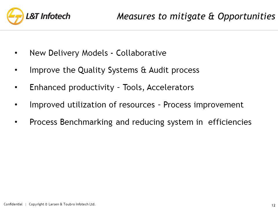 12 Measures to mitigate & Opportunities New Delivery Models - Collaborative Improve the Quality Systems & Audit process Enhanced productivity – Tools, Accelerators Improved utilization of resources – Process improvement Process Benchmarking and reducing system in efficiencies