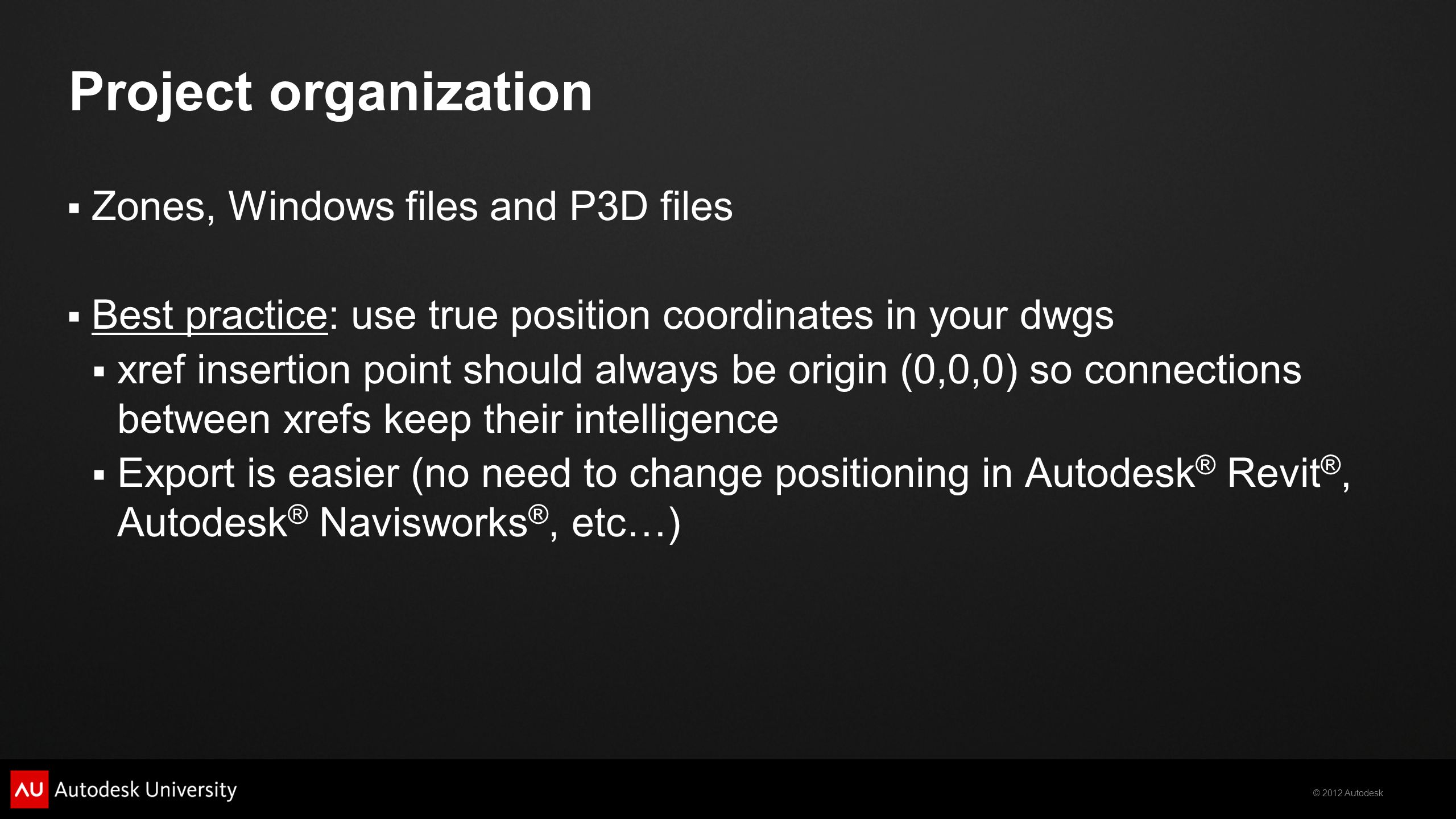 © 2012 Autodesk Project organization  Zones, Windows files and P3D files  Best practice: use true position coordinates in your dwgs  xref insertion