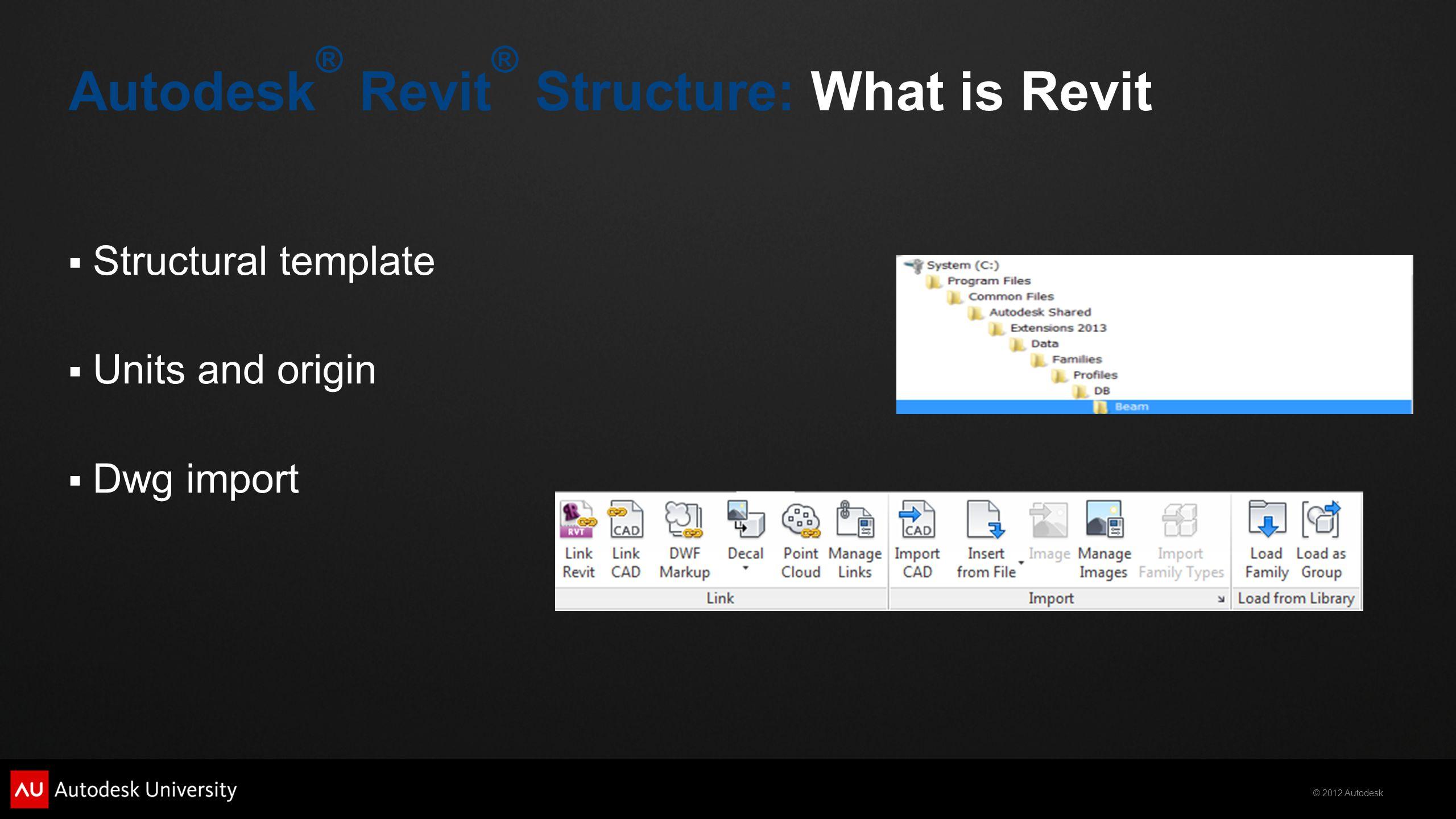 © 2012 Autodesk Autodesk ® Revit ® Structure: What is Revit  Structural template  Units and origin  Dwg import