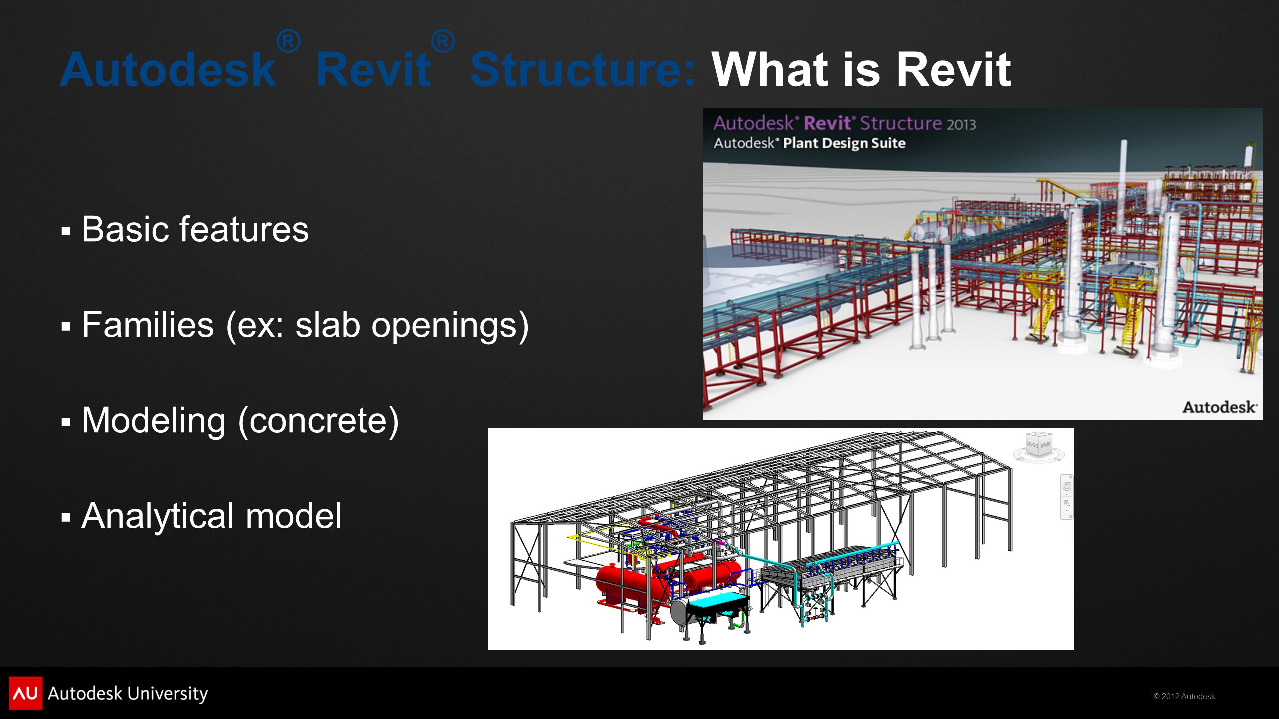 © 2012 Autodesk  Basic features  Families (ex: slab openings)  Modeling (concrete)  Analytical model Autodesk ® Revit ® Structure: What is Revit