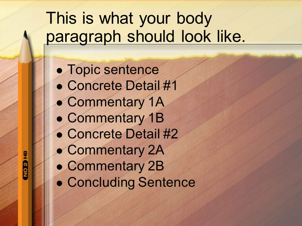 Body Paragraph #1 - #3 Should begin with a topic sentence that supports your thesis This sentence sets the topic for this entire paragraph It should contain concrete details which illustrate or support your topic sentence Those concrete details should be followed by commentary sentences which explain their importance Commentary sentences should be original ideas or thoughts not directly expressed in the book if you are writing about one.