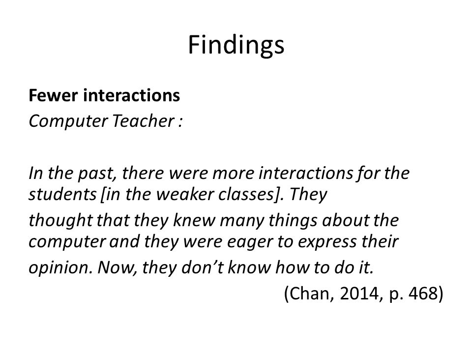 Findings Fewer interactions Computer Teacher : In the past, there were more interactions for the students [in the weaker classes].