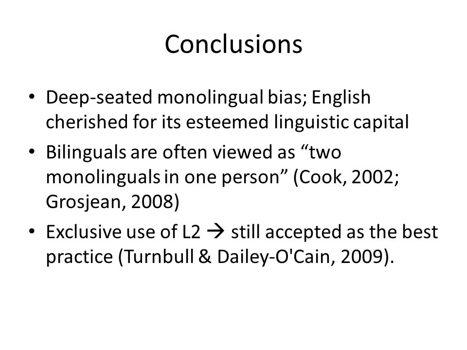 Conclusions Deep-seated monolingual bias; English cherished for its esteemed linguistic capital Bilinguals are often viewed as two monolinguals in one person (Cook, 2002; Grosjean, 2008) Exclusive use of L2  still accepted as the best practice (Turnbull & Dailey-O Cain, 2009).