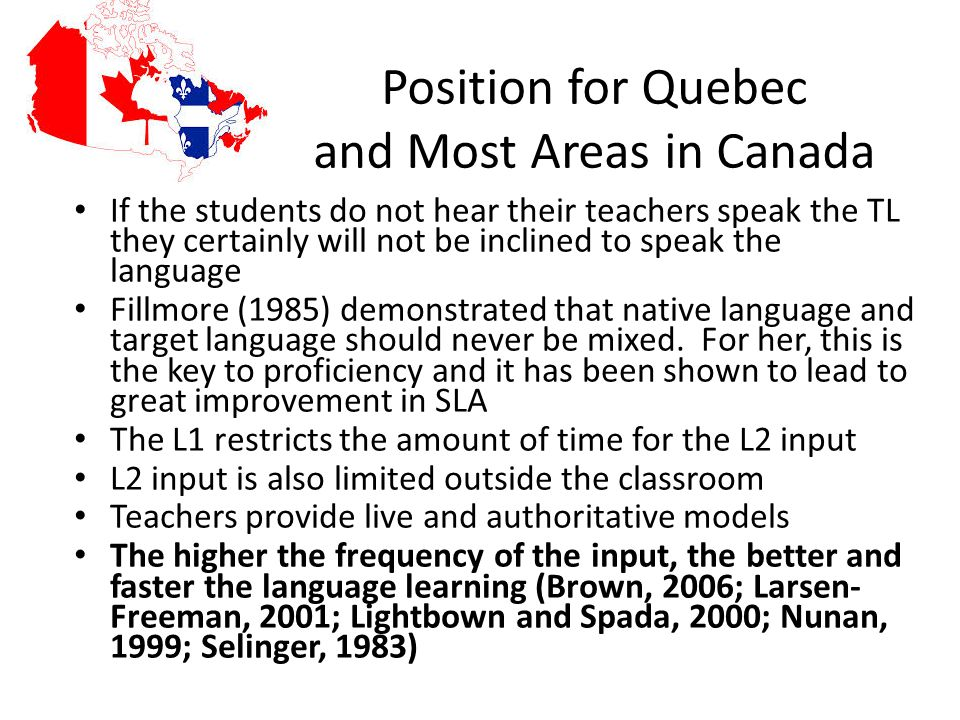 Position for Quebec and Most Areas in Canada If the students do not hear their teachers speak the TL they certainly will not be inclined to speak the language Fillmore (1985) demonstrated that native language and target language should never be mixed.