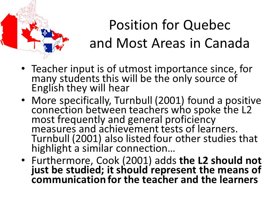Position for Quebec and Most Areas in Canada Teacher input is of utmost importance since, for many students this will be the only source of English they will hear More specifically, Turnbull (2001) found a positive connection between teachers who spoke the L2 most frequently and general proficiency measures and achievement tests of learners.