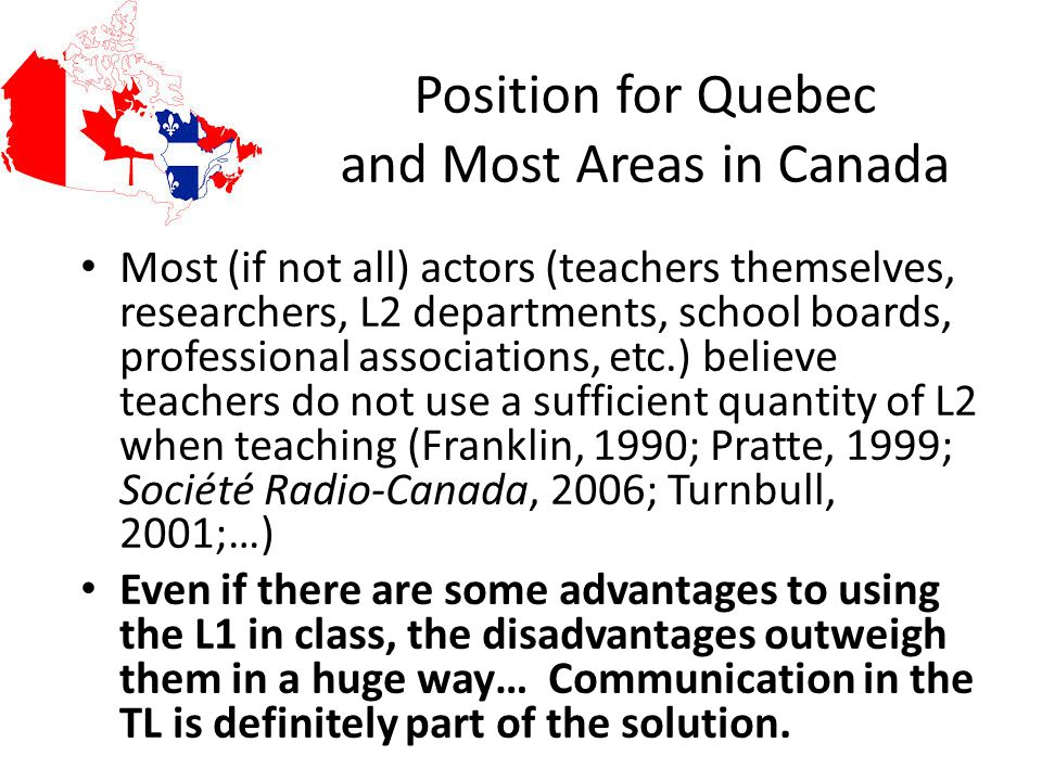 Position for Quebec and Most Areas in Canada Most (if not all) actors (teachers themselves, researchers, L2 departments, school boards, professional a
