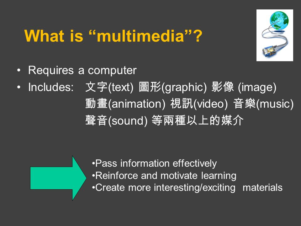 Requires a computer Includes: 文字 (text) 圖形 (graphic) 影像 (image) 動畫 (animation) 視訊 (video) 音樂 (music) 聲音 (sound) 等兩種以上的媒介 What is multimedia .