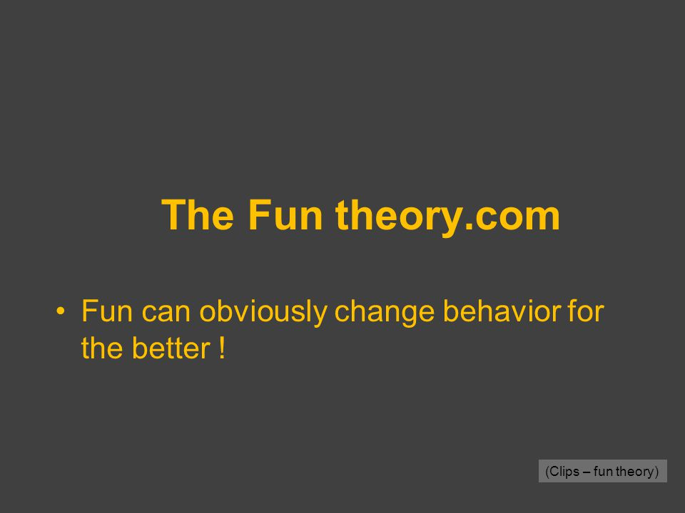 The Fun theory.com Fun can obviously change behavior for the better ! (Clips – fun theory)