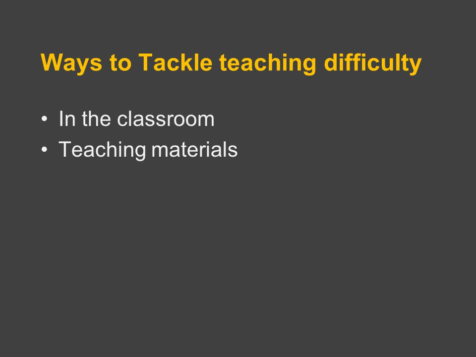 In the classroom Teaching materials Ways to Tackle teaching difficulty
