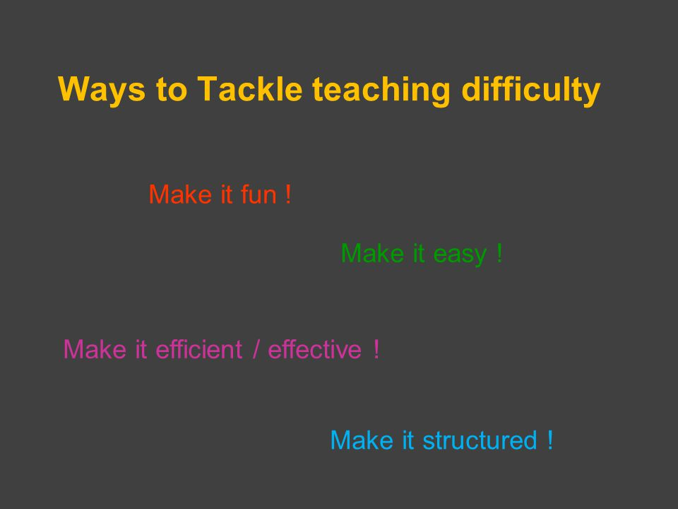 Ways to Tackle teaching difficulty Make it fun . Make it easy .