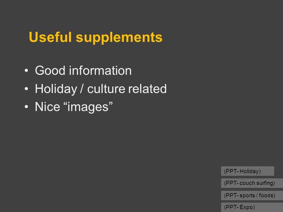 Useful supplements Good information Holiday / culture related Nice images (PPT- Holiday) (PPT- couch surfing) (PPT- sports / foods) (PPT- Expo)