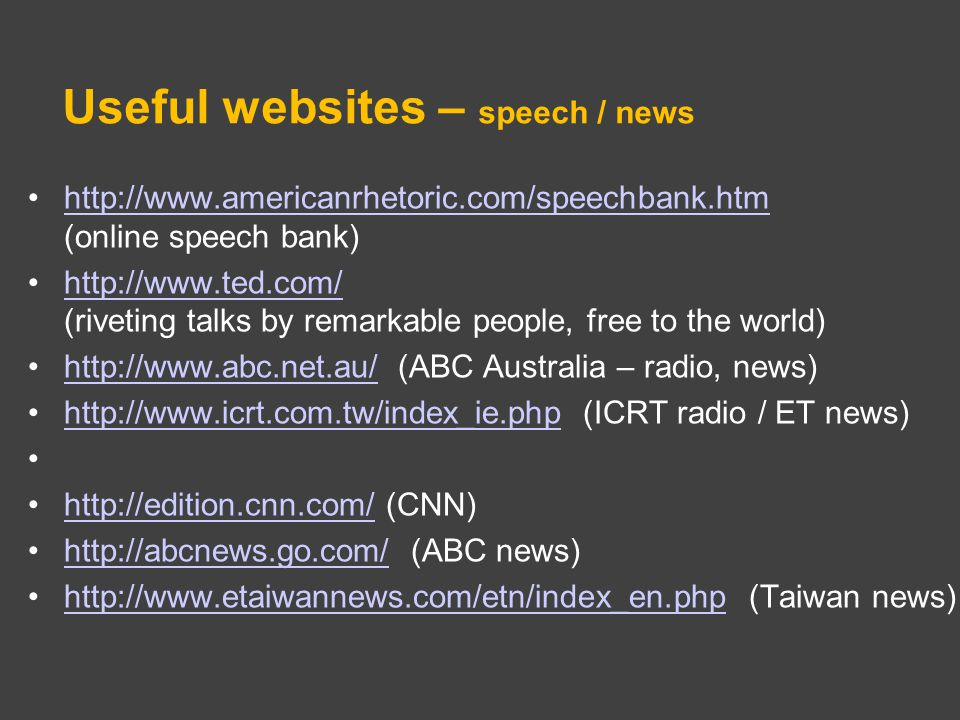 Useful websites – speech / news http://www.americanrhetoric.com/speechbank.htm (online speech bank)http://www.americanrhetoric.com/speechbank.htm http://www.ted.com/ (riveting talks by remarkable people, free to the world)http://www.ted.com/ http://www.abc.net.au/ (ABC Australia – radio, news)http://www.abc.net.au/ http://www.icrt.com.tw/index_ie.php (ICRT radio / ET news)http://www.icrt.com.tw/index_ie.php http://edition.cnn.com/ (CNN)http://edition.cnn.com/ http://abcnews.go.com/ (ABC news)http://abcnews.go.com/ http://www.etaiwannews.com/etn/index_en.php (Taiwan news)http://www.etaiwannews.com/etn/index_en.php