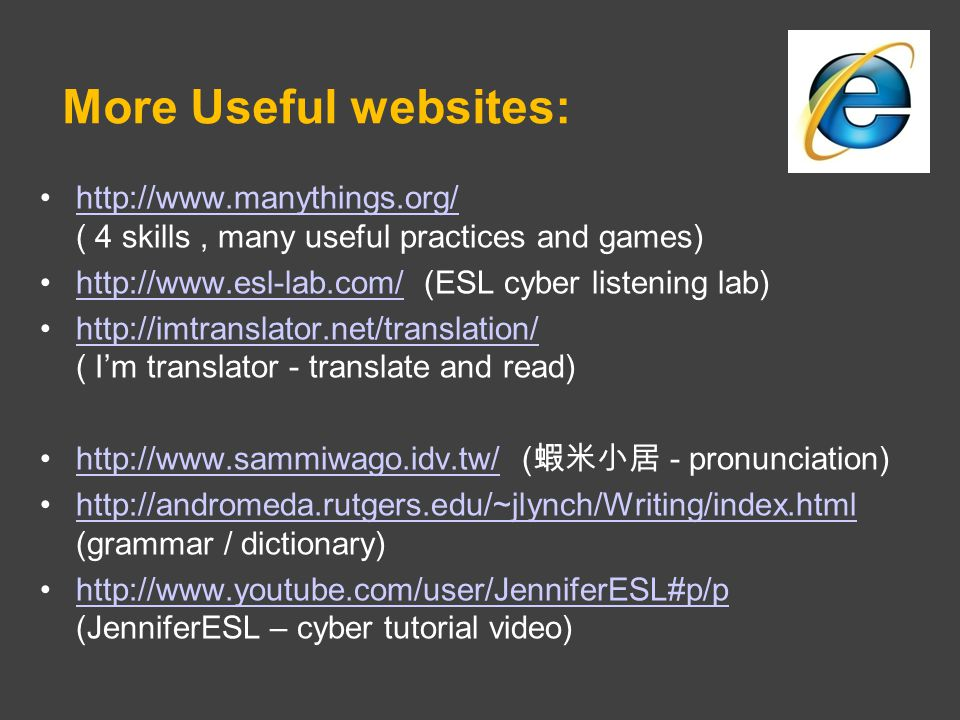 More Useful websites: http://www.manythings.org/ ( 4 skills, many useful practices and games)http://www.manythings.org/ http://www.esl-lab.com/ (ESL cyber listening lab)http://www.esl-lab.com/ http://imtranslator.net/translation/ ( I'm translator - translate and read)http://imtranslator.net/translation/ http://www.sammiwago.idv.tw/ ( 蝦米小居 - pronunciation)http://www.sammiwago.idv.tw/ http://andromeda.rutgers.edu/~jlynch/Writing/index.html (grammar / dictionary)http://andromeda.rutgers.edu/~jlynch/Writing/index.html http://www.youtube.com/user/JenniferESL#p/p (JenniferESL – cyber tutorial video)http://www.youtube.com/user/JenniferESL#p/p