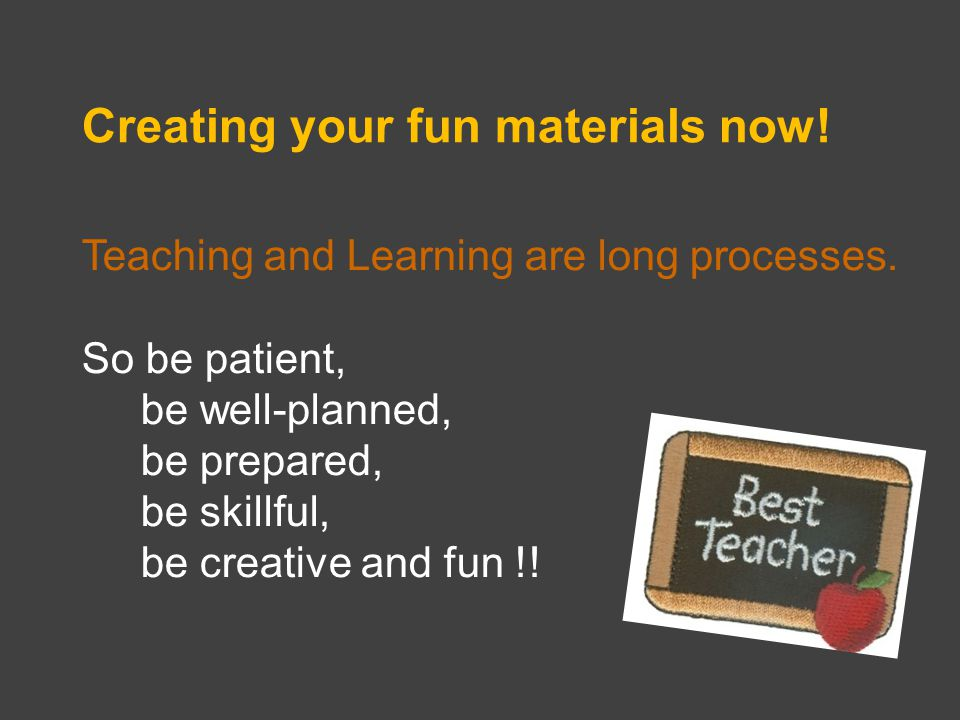 Creating your fun materials now. Teaching and Learning are long processes.