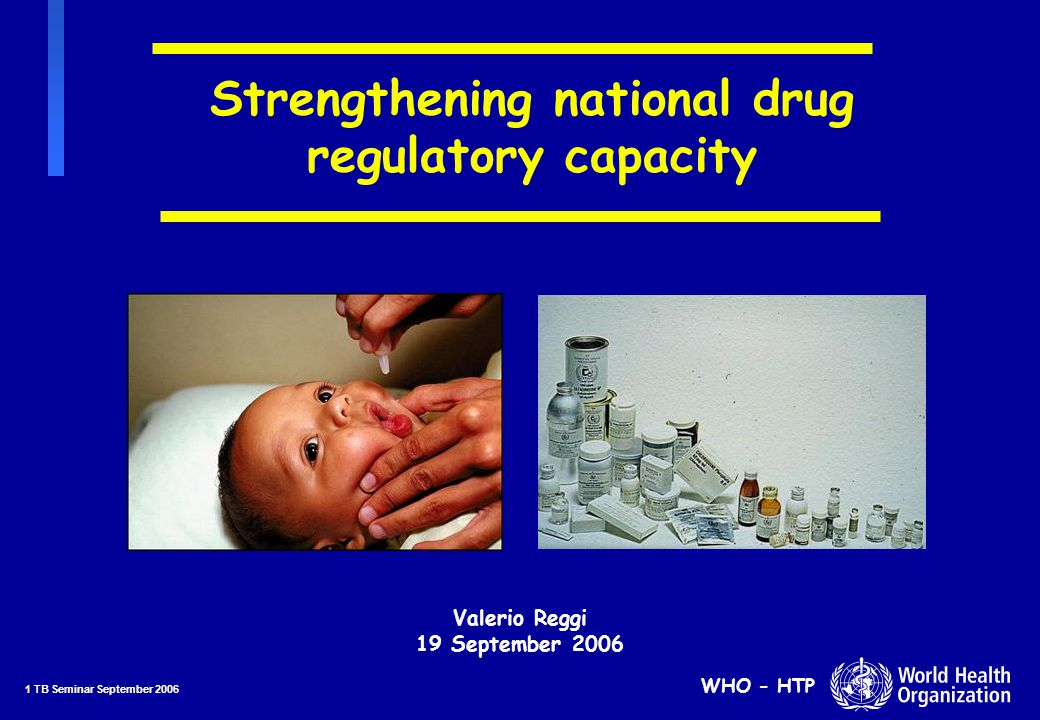 22 TB Seminar September 2006 WHO - HTP Imbalance in implementation of regulatory functions nBetween pre-marketing & post-marketing assessment nBetween product registration & regulation of drug distribution and information nGMP inspection and distribution channels inspection nInformation/data not readily available and often not computerized