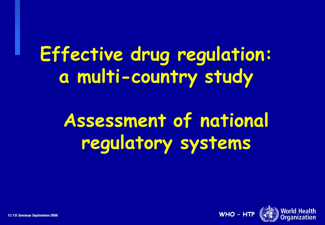 13 TB Seminar September 2006 WHO - HTP Effective drug regulation: a multi-country study Assessment of national regulatory systems