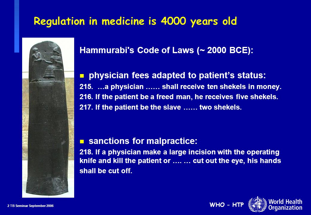 2 TB Seminar September 2006 WHO - HTP Regulation in medicine is 4000 years old Hammurabi s Code of Laws (~ 2000 BCE): n physician fees adapted to patient's status: 215.