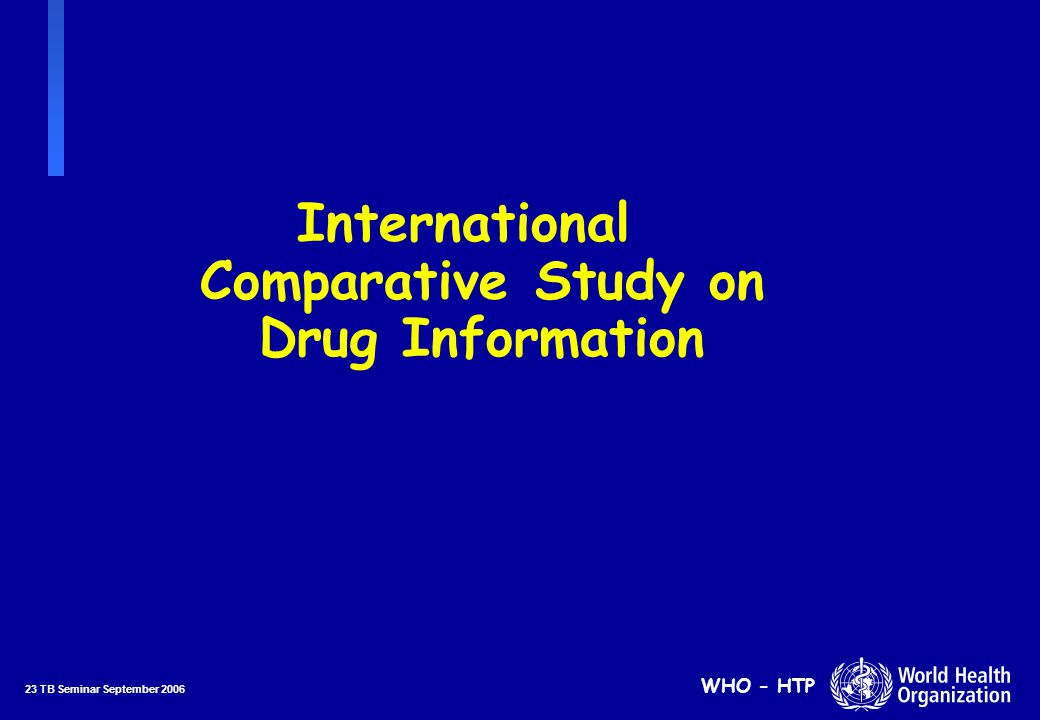 23 TB Seminar September 2006 WHO - HTP International Comparative Study on Drug Information