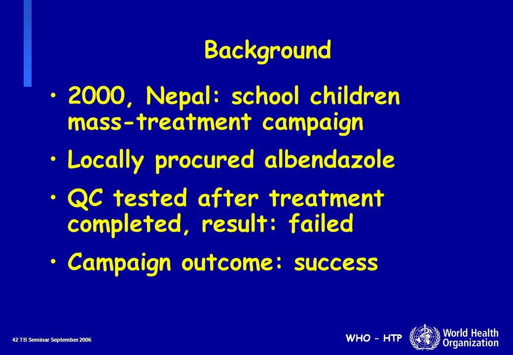 42 TB Seminar September 2006 WHO - HTP Background 2000, Nepal: school children mass-treatment campaign Locally procured albendazole QC tested after treatment completed, result: failed Campaign outcome: success